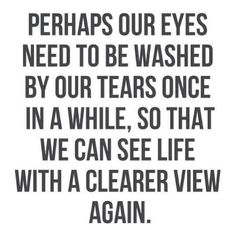 perhaps-our-eyes-need-to-be-washed-by-our-tears-once-in-a-while-so-that-we-can-see-life-with-a-clearer-view-again