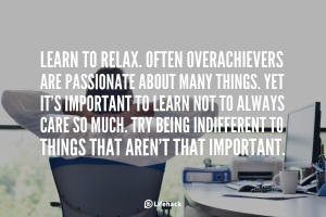 Learn-to-relax.-Often-overachievers-are-passionate-about-many-things.-Yet-it-is-important-to-learn-not-to-always-care-so-much.-Try-being-indifferent-to-things-that-are-not-that-important.